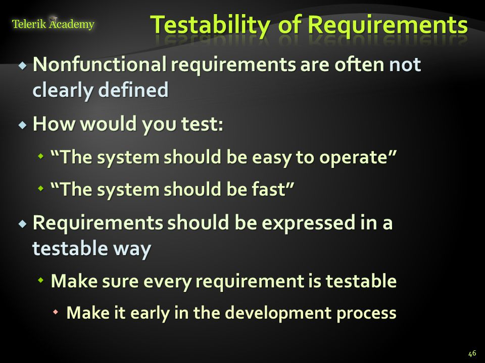  Nonfunctional requirements are often not clearly defined  How would you test:  The system should be easy to operate  The system should be fast  Requirements should be expressed in a testable way  Make sure every requirement is testable  Make it early in the development process 46