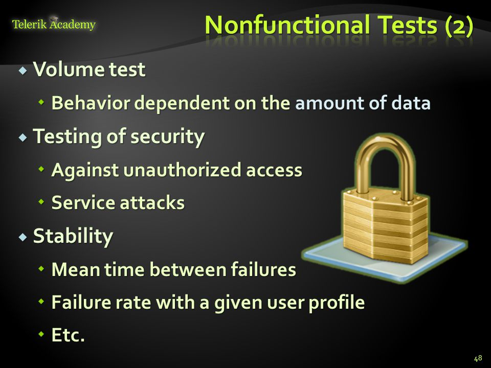 Volume test  Behavior dependent on the amount of data  Testing of security  Against unauthorized access  Service attacks  Stability  Mean time between failures  Failure rate with a given user profile  Etc.