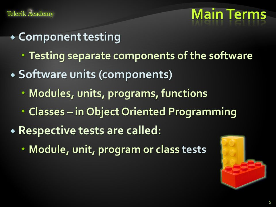  Component testing  Testing separate components of the software  Software units (components)  Modules, units, programs, functions  Classes – in Object Oriented Programming  Respective tests are called:  Module, unit, program or class tests 5