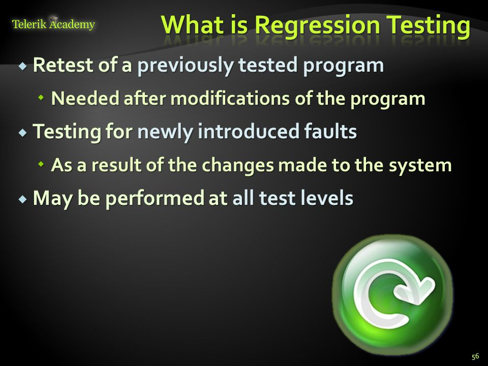  Retest of a previously tested program  Needed after modifications of the program  Testing for newly introduced faults  As a result of the changes made to the system  May be performed at all test levels 56