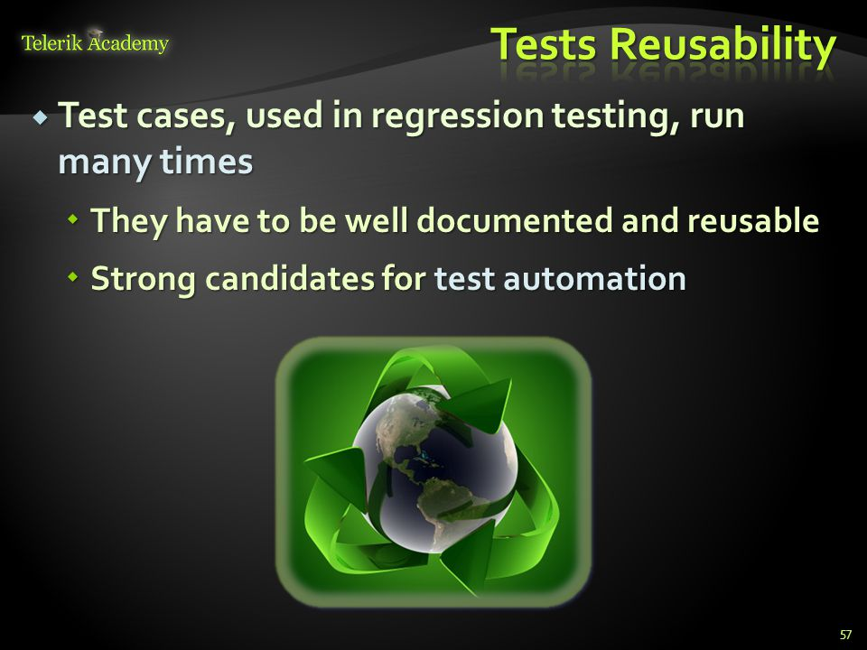  Test cases, used in regression testing, run many times  They have to be well documented and reusable  Strong candidates for test automation 57