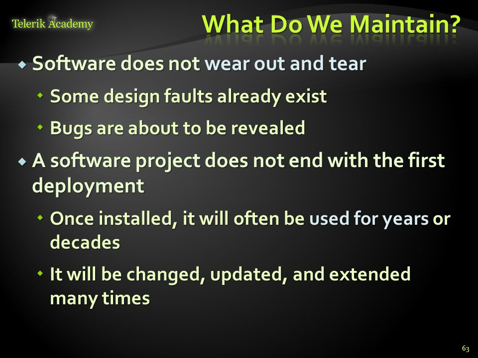  Software does not wear out and tear  Some design faults already exist  Bugs are about to be revealed  A software project does not end with the first deployment  Once installed, it will often be used for years or decades  It will be changed, updated, and extended many times 63