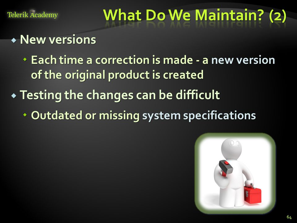  New versions  Each time a correction is made - a new version of the original product is created  Testing the changes can be difficult  Outdated or missing system specifications 64