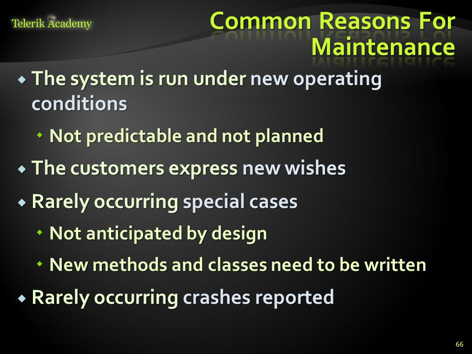  The system is run under new operating conditions  Not predictable and not planned  The customers express new wishes  Rarely occurring special cases  Not anticipated by design  New methods and classes need to be written  Rarely occurring crashes reported 66