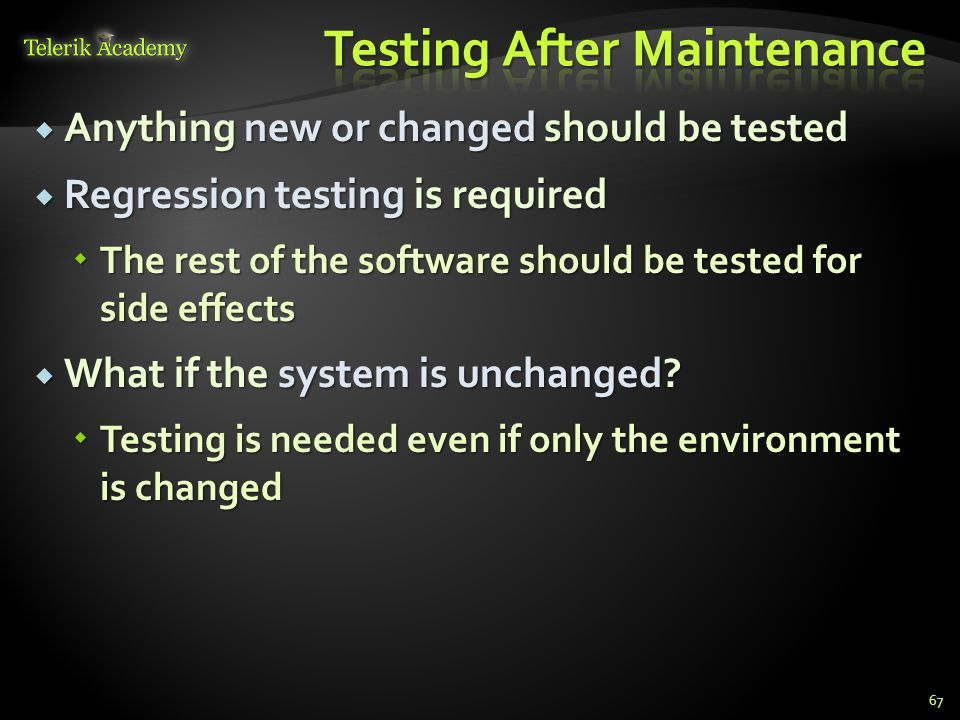  Anything new or changed should be tested  Regression testing is required  The rest of the software should be tested for side effects  What if the system is unchanged.