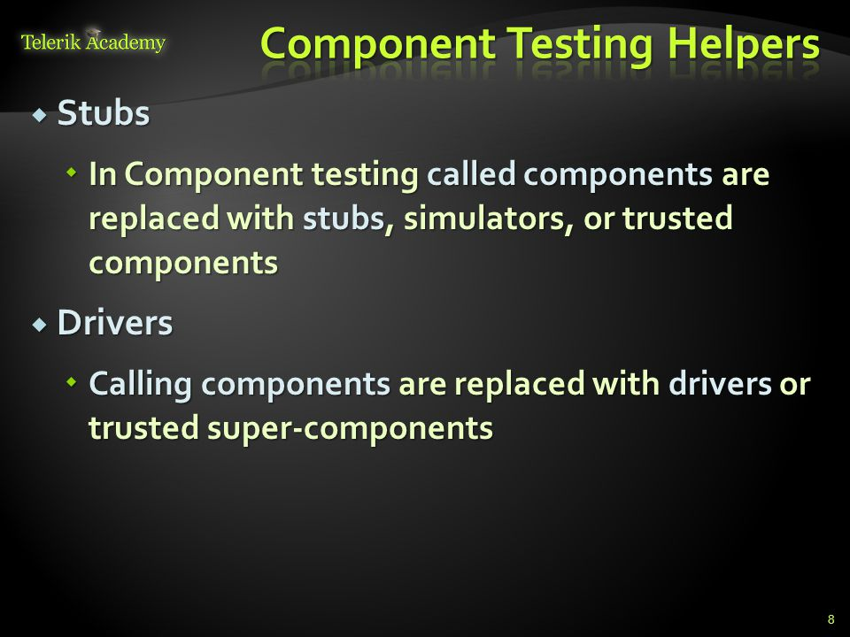  Stubs  In Component testing called components are replaced with stubs, simulators, or trusted components  Drivers  Calling components are replaced with drivers or trusted super-components 8