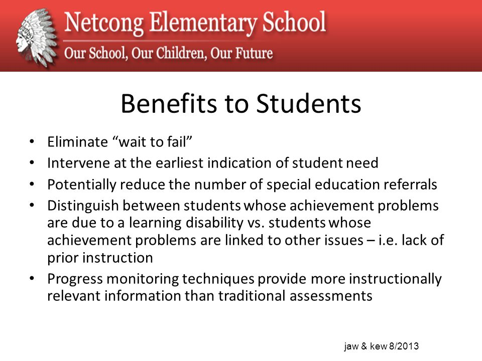 jaw & kew 8/2013 Benefits to Students Eliminate wait to fail Intervene at the earliest indication of student need Potentially reduce the number of special education referrals Distinguish between students whose achievement problems are due to a learning disability vs.