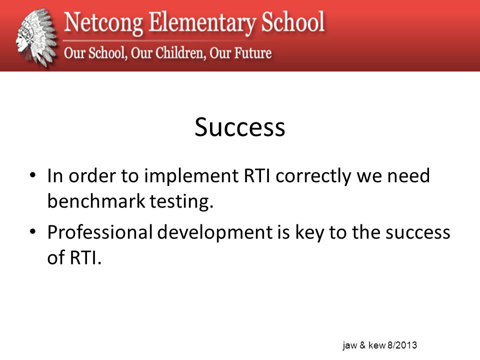 jaw & kew 8/2013 Success In order to implement RTI correctly we need benchmark testing.