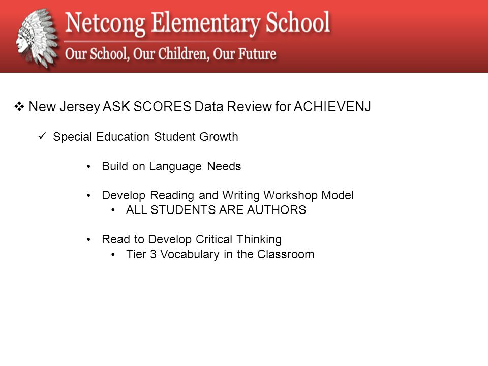  New Jersey ASK SCORES Data Review for ACHIEVENJ Special Education Student Growth Build on Language Needs Develop Reading and Writing Workshop Model ALL STUDENTS ARE AUTHORS Read to Develop Critical Thinking Tier 3 Vocabulary in the Classroom