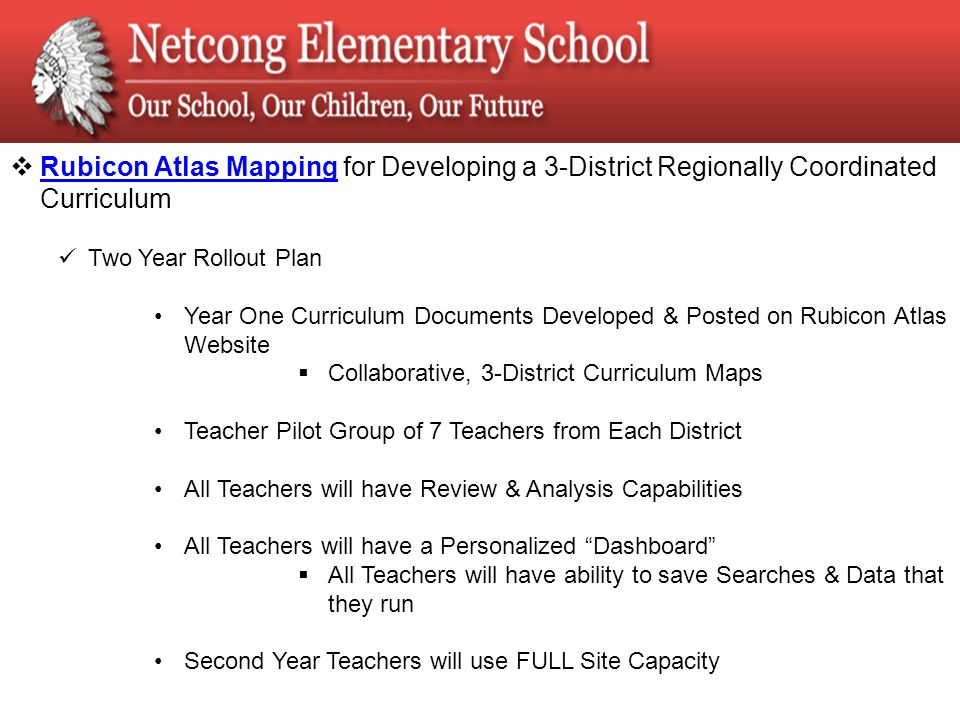  Rubicon Atlas Mapping for Developing a 3-District Regionally Coordinated Curriculum Rubicon Atlas Mapping Two Year Rollout Plan Year One Curriculum Documents Developed & Posted on Rubicon Atlas Website  Collaborative, 3-District Curriculum Maps Teacher Pilot Group of 7 Teachers from Each District All Teachers will have Review & Analysis Capabilities All Teachers will have a Personalized Dashboard  All Teachers will have ability to save Searches & Data that they run Second Year Teachers will use FULL Site Capacity