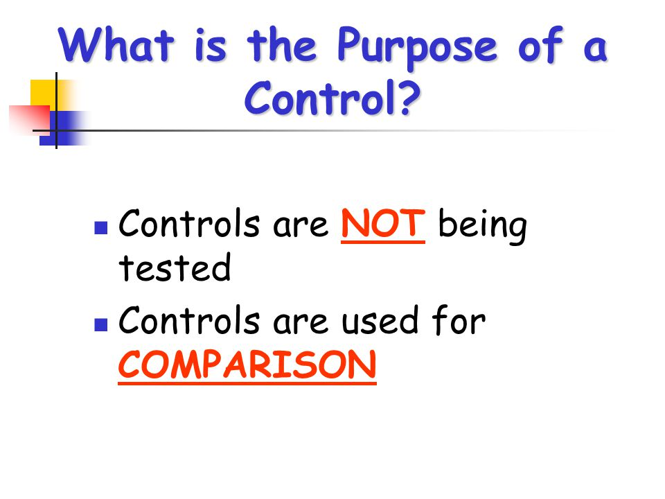 What is the Purpose of a Control? Controls are NOT being tested Controls are used for COMPARISON