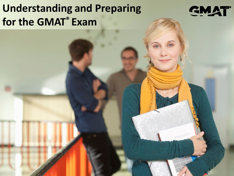 © 2013 Graduate Management Admission Council® (GMAC®) All rights reserved. Understanding and Preparing for the GMAT ® Exam