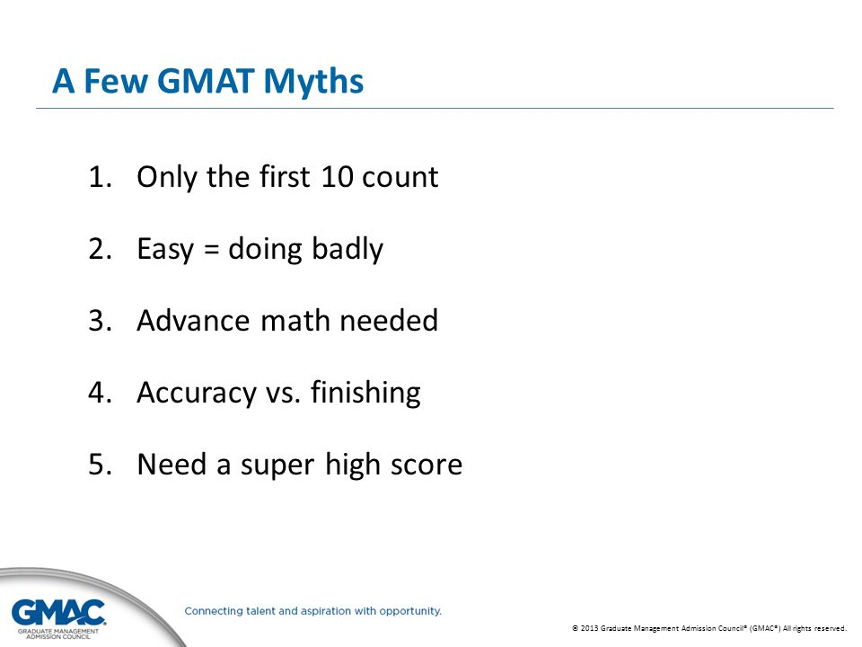 © 2013 Graduate Management Admission Council® (GMAC®) All rights reserved. A Few GMAT Myths 1.Only the first 10 count 2.Easy = doing badly 3.Advance m
