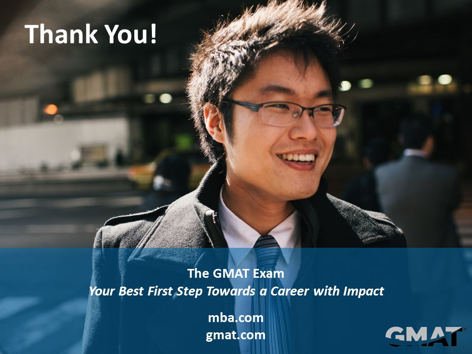 © 2013 Graduate Management Admission Council® (GMAC®) All rights reserved. Thank You! The GMAT Exam Your Best First Step Towards a Career with Impact