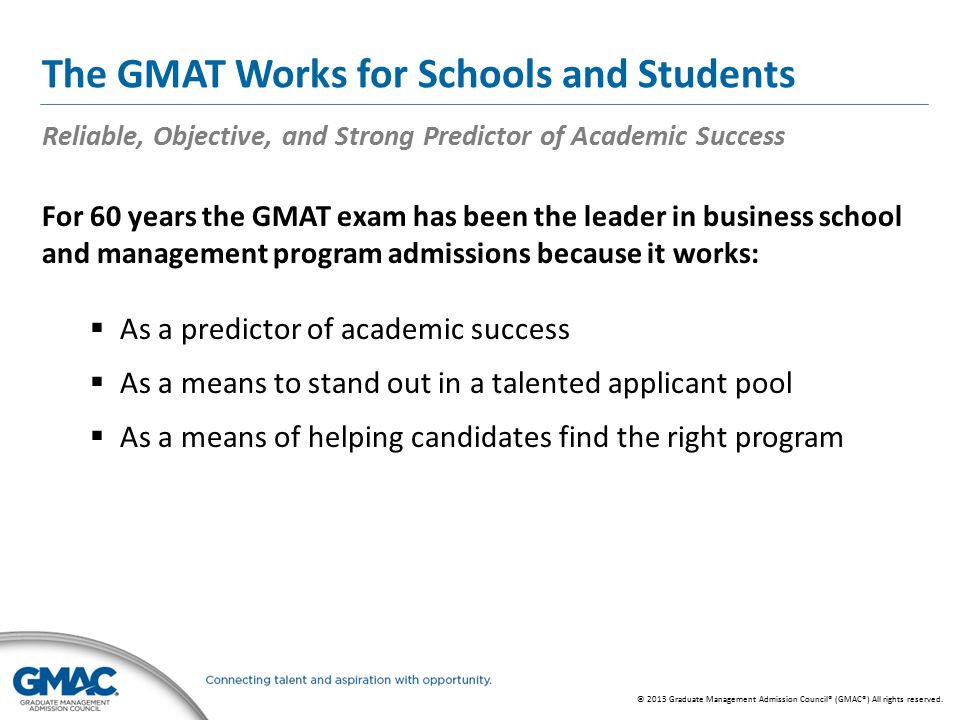 © 2013 Graduate Management Admission Council® (GMAC®) All rights reserved. The GMAT Works for Schools and Students Reliable, Objective, and Strong Pre
