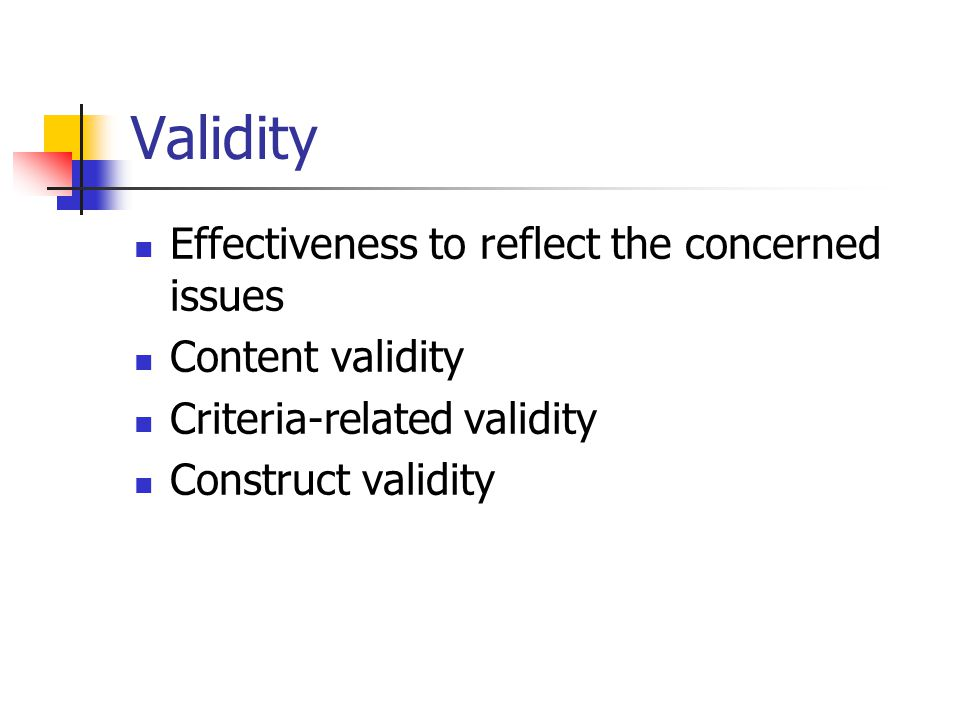 Validity Effectiveness to reflect the concerned issues Content validity Criteria-related validity Construct validity