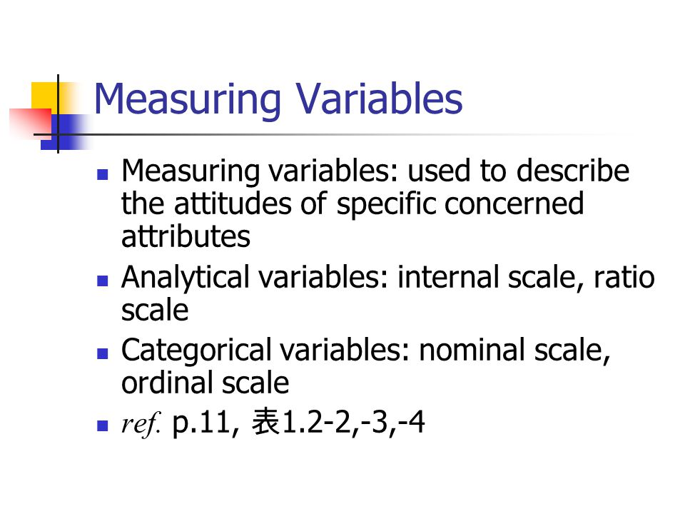 Measuring Variables Measuring variables: used to describe the attitudes of specific concerned attributes Analytical variables: internal scale, ratio scale Categorical variables: nominal scale, ordinal scale ref.
