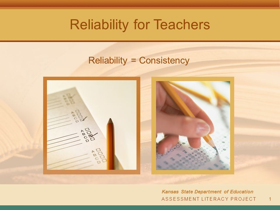 Reliability for Teachers Kansas State Department of Education ASSESSMENT LITERACY PROJECT1 Reliability = Consistency