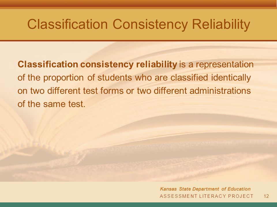 Classification Consistency Reliability Kansas State Department of Education ASSESSMENT LITERACY PROJECT12 Classification consistency reliability is a representation of the proportion of students who are classified identically on two different test forms or two different administrations of the same test.
