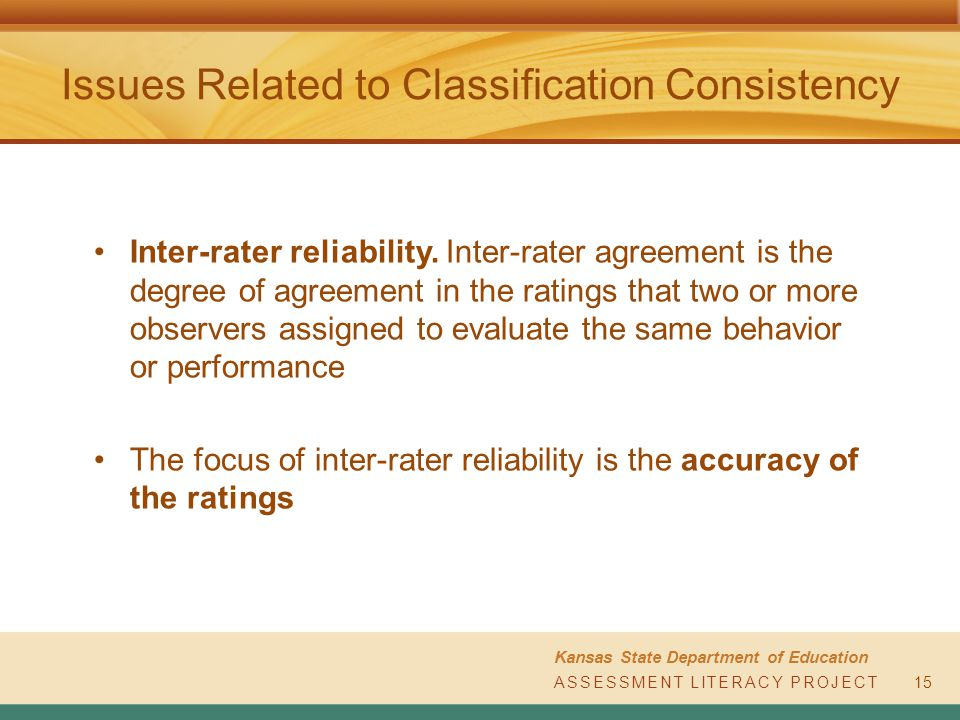 ASSESSMENT LITERACY PROJECT Kansas State Department of Education ASSESSMENT LITERACY PROJECT Issues Related to Classification Consistency Inter-rater reliability.