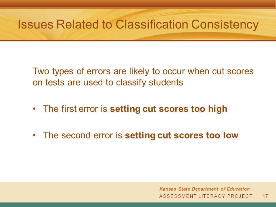 ASSESSMENT LITERACY PROJECT Kansas State Department of Education ASSESSMENT LITERACY PROJECT Issues Related to Classification Consistency Two types of errors are likely to occur when cut scores on tests are used to classify students The first error is setting cut scores too high The second error is setting cut scores too low 17