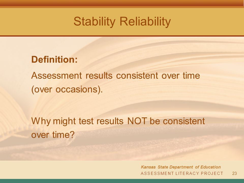 Stability Reliability Kansas State Department of Education ASSESSMENT LITERACY PROJECT23 Definition: Assessment results consistent over time (over occasions).