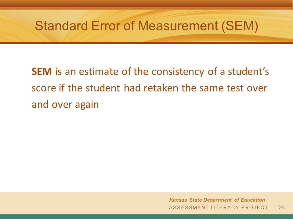 ASSESSMENT LITERACY PROJECT Kansas State Department of Education ASSESSMENT LITERACY PROJECT Standard Error of Measurement (SEM) SEM is an estimate of the consistency of a student's score if the student had retaken the same test over and over again 25