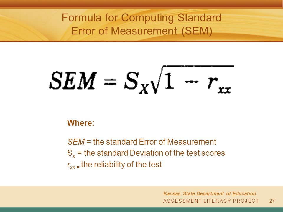 ASSESSMENT LITERACY PROJECT Kansas State Department of Education ASSESSMENT LITERACY PROJECT Formula for Computing Standard Error of Measurement (SEM) Where: SEM = the standard Error of Measurement S x = the standard Deviation of the test scores r xx = the reliability of the test 27