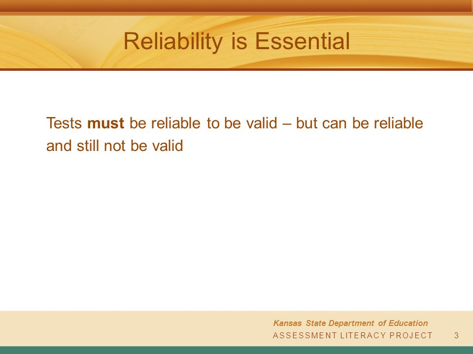 ASSESSMENT LITERACY PROJECT Kansas State Department of Education ASSESSMENT LITERACY PROJECT Reliability is Essential 3 Tests must be reliable to be valid – but can be reliable and still not be valid