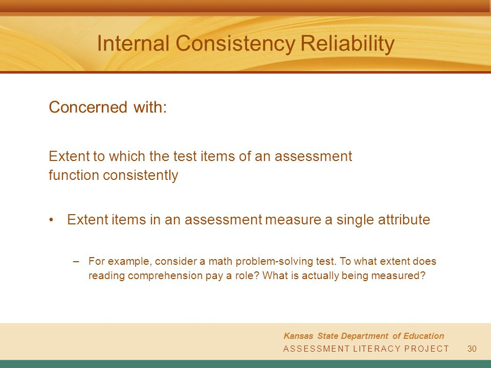 ASSESSMENT LITERACY PROJECT Kansas State Department of Education ASSESSMENT LITERACY PROJECT Internal Consistency Reliability Concerned with: Extent to which the test items of an assessment function consistently Extent items in an assessment measure a single attribute –For example, consider a math problem-solving test.