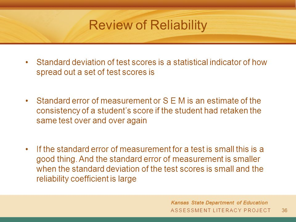 ASSESSMENT LITERACY PROJECT Kansas State Department of Education ASSESSMENT LITERACY PROJECT Review of Reliability Standard deviation of test scores is a statistical indicator of how spread out a set of test scores is Standard error of measurement or S E M is an estimate of the consistency of a student's score if the student had retaken the same test over and over again If the standard error of measurement for a test is small this is a good thing.