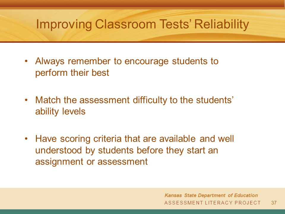 ASSESSMENT LITERACY PROJECT Kansas State Department of Education ASSESSMENT LITERACY PROJECT Improving Classroom Tests' Reliability Always remember to encourage students to perform their best Match the assessment difficulty to the students' ability levels Have scoring criteria that are available and well understood by students before they start an assignment or assessment 37