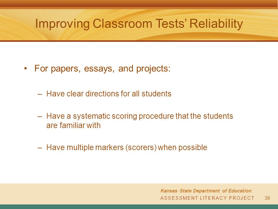 ASSESSMENT LITERACY PROJECT Kansas State Department of Education ASSESSMENT LITERACY PROJECT Improving Classroom Tests' Reliability For papers, essays, and projects: –Have clear directions for all students –Have a systematic scoring procedure that the students are familiar with –Have multiple markers (scorers) when possible 39