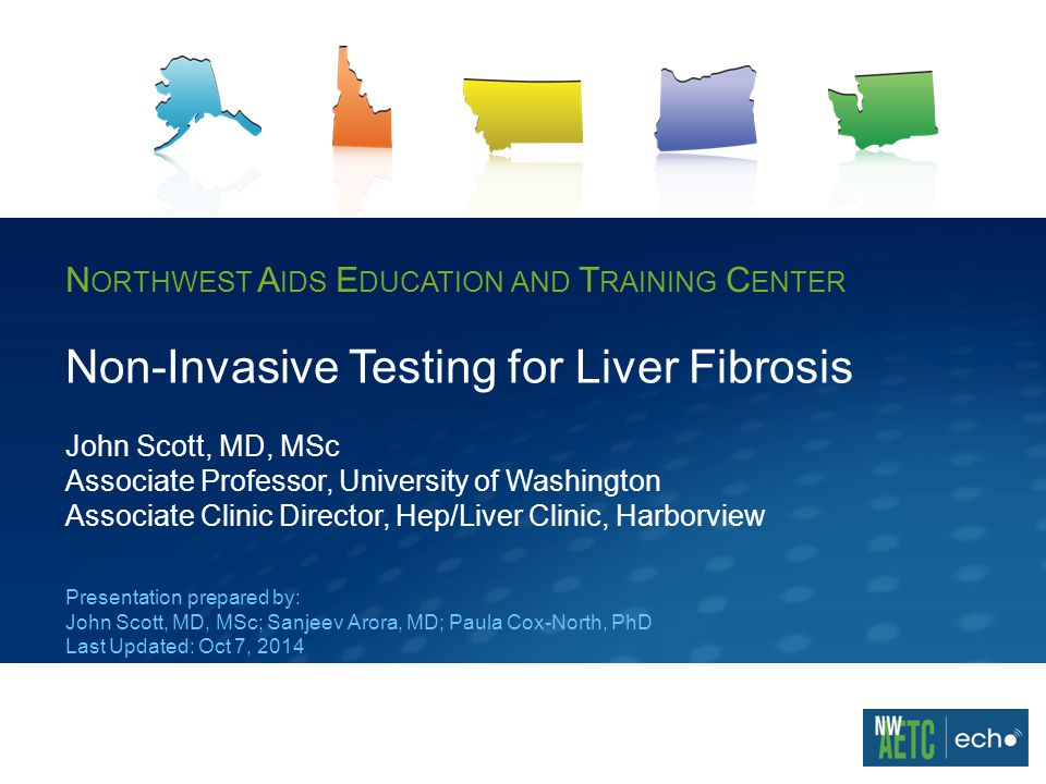N ORTHWEST A IDS E DUCATION AND T RAINING C ENTER Non-Invasive Testing for Liver Fibrosis John Scott, MD, MSc Associate Professor, University of Washington Associate Clinic Director, Hep/Liver Clinic, Harborview Presentation prepared by: John Scott, MD, MSc; Sanjeev Arora, MD; Paula Cox-North, PhD Last Updated: Oct 7, 2014