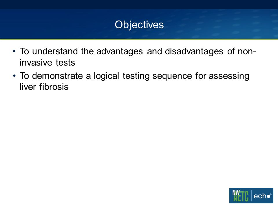 Objectives To understand the advantages and disadvantages of non- invasive tests To demonstrate a logical testing sequence for assessing liver fibrosis