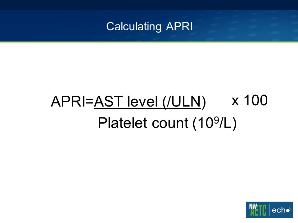 Calculating APRI APRI=AST level (/ULN) Platelet count (10 9 /L) x 100