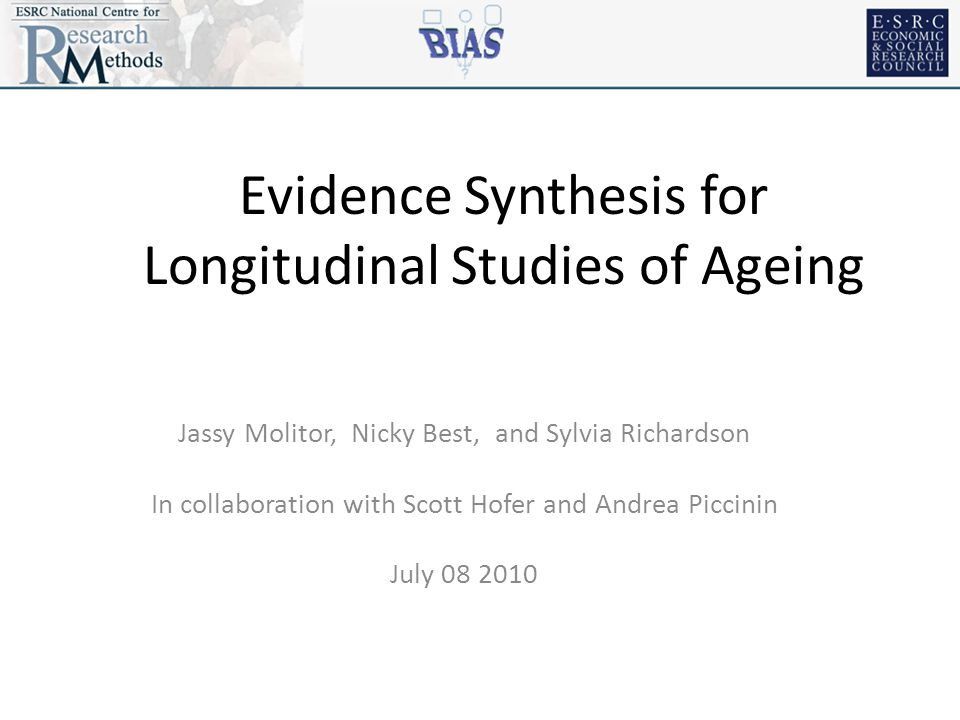 Evidence Synthesis for Longitudinal Studies of Ageing Jassy Molitor, Nicky Best, and Sylvia Richardson In collaboration with Scott Hofer and Andrea Piccinin July 08 2010