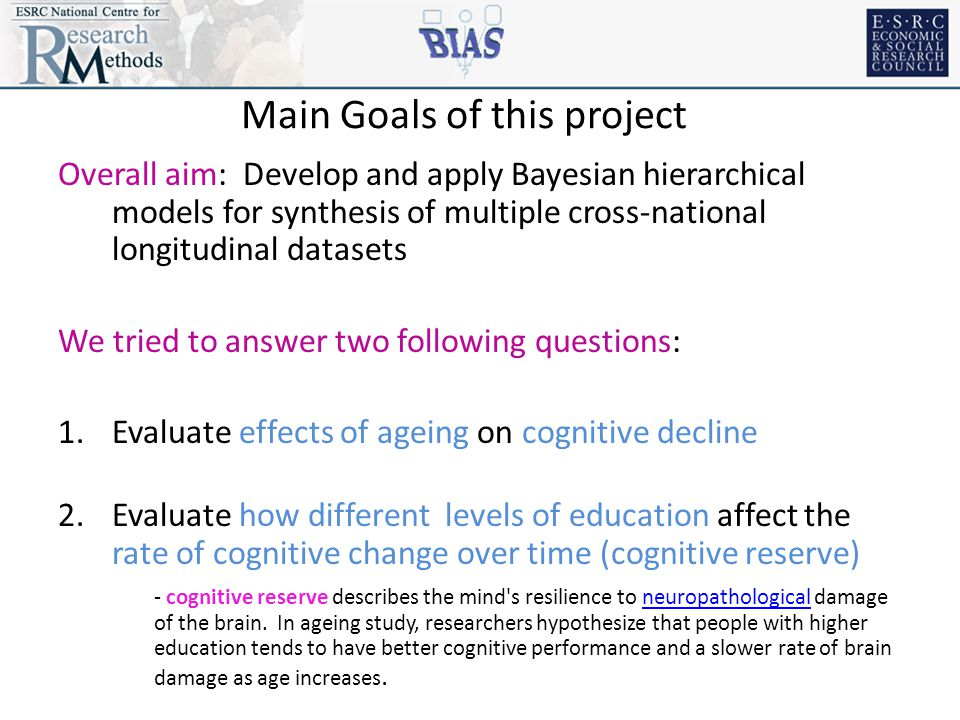 Main Goals of this project Overall aim: Develop and apply Bayesian hierarchical models for synthesis of multiple cross-national longitudinal datasets We tried to answer two following questions: 1.Evaluate effects of ageing on cognitive decline 2.Evaluate how different levels of education affect the rate of cognitive change over time (cognitive reserve) - cognitive reserve describes the mind s resilience to neuropathological damage of the brain.