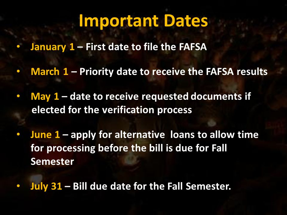 Important Dates January 1 – First date to file the FAFSA March 1 – Priority date to receive the FAFSA results May 1 – date to receive requested documents if elected for the verification process June 1 – apply for alternative loans to allow time for processing before the bill is due for Fall Semester July 31 – Bill due date for the Fall Semester.