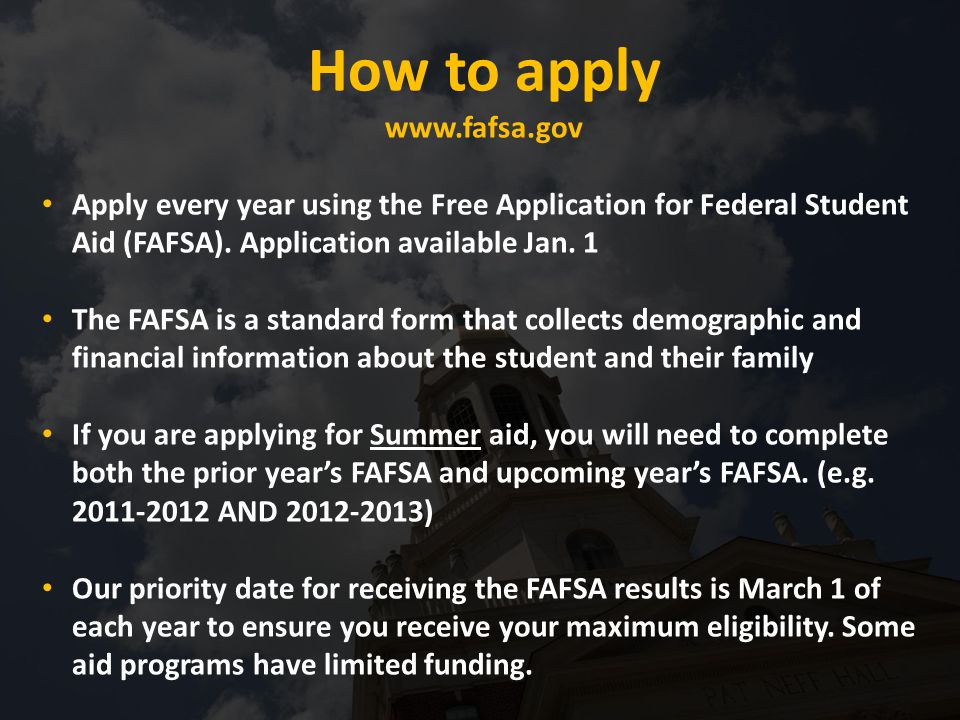 How to apply www.fafsa.gov Apply every year using the Free Application for Federal Student Aid (FAFSA).