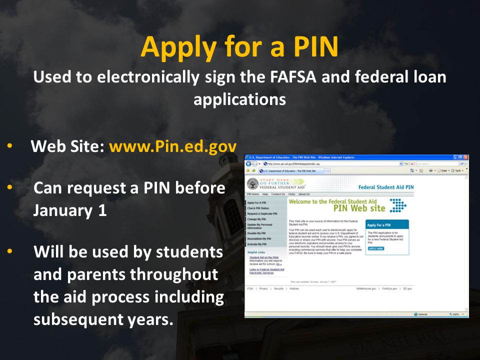 Web Site: www.Pin.ed.gov Can request a PIN before January 1 Will be used by students and parents throughout the aid process including subsequent years.