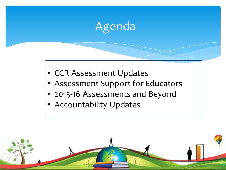 Agenda CCR Assessment Updates Assessment Support for Educators 2015-16 Assessments and Beyond Accountability Updates 1