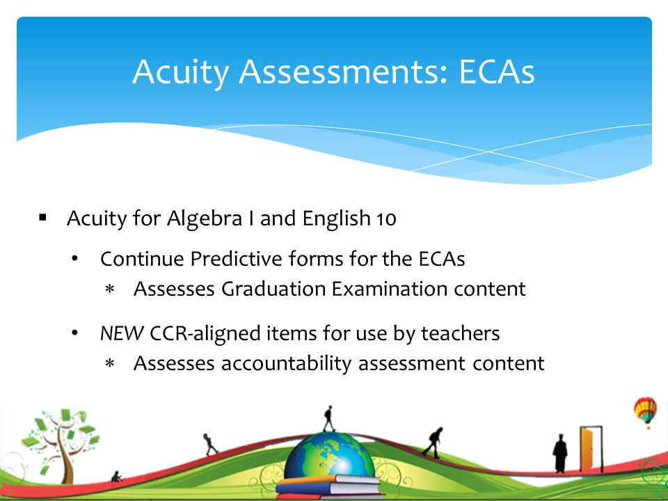 Acuity Assessments: ECAs  Acuity for Algebra I and English 10 Continue Predictive forms for the ECAs  Assesses Graduation Examination content NEW CCR-aligned items for use by teachers  Assesses accountability assessment content