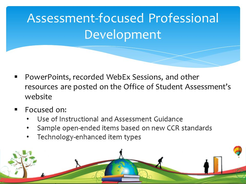 Assessment-focused Professional Development  PowerPoints, recorded WebEx Sessions, and other resources are posted on the Office of Student Assessment's website  Focused on: Use of Instructional and Assessment Guidance Sample open-ended items based on new CCR standards Technology-enhanced item types