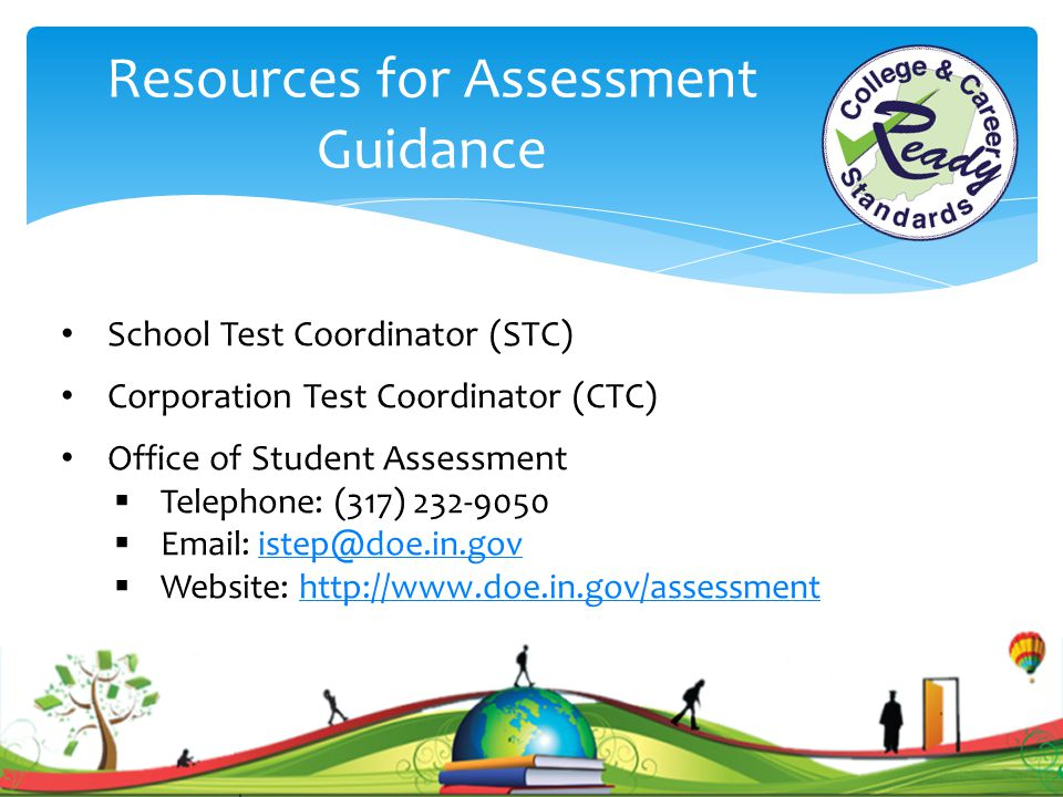 Resources for Assessment Guidance School Test Coordinator (STC) Corporation Test Coordinator (CTC) Office of Student Assessment  Telephone: (317) 232-9050  Email: istep@doe.in.govistep@doe.in.gov  Website: http://www.doe.in.gov/assessmenthttp://www.doe.in.gov/assessment