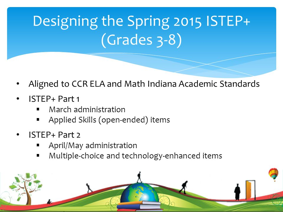 Designing the Spring 2015 ISTEP+ (Grades 3-8) Aligned to CCR ELA and Math Indiana Academic Standards ISTEP+ Part 1  March administration  Applied Skills (open-ended) items ISTEP+ Part 2  April/May administration  Multiple-choice and technology-enhanced items