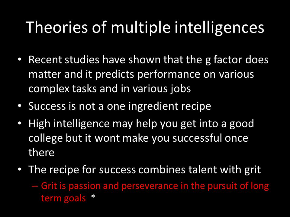 Theories of multiple intelligences Recent studies have shown that the g factor does matter and it predicts performance on various complex tasks and in various jobs Success is not a one ingredient recipe High intelligence may help you get into a good college but it wont make you successful once there The recipe for success combines talent with grit – Grit is passion and perseverance in the pursuit of long term goals *