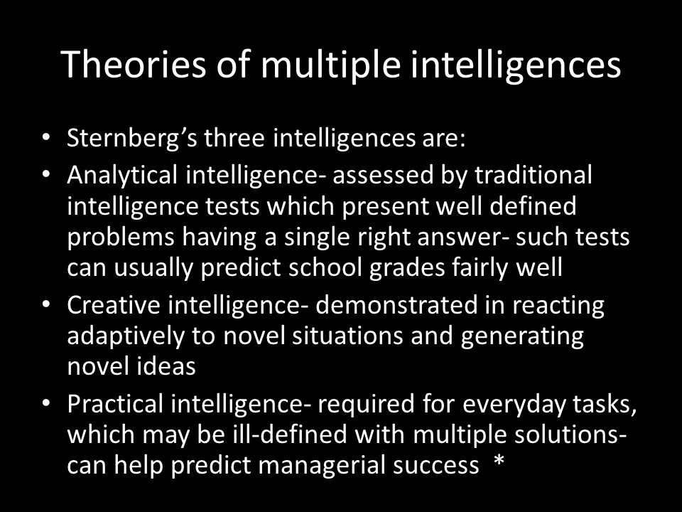 Theories of multiple intelligences Sternberg's three intelligences are: Analytical intelligence- assessed by traditional intelligence tests which present well defined problems having a single right answer- such tests can usually predict school grades fairly well Creative intelligence- demonstrated in reacting adaptively to novel situations and generating novel ideas Practical intelligence- required for everyday tasks, which may be ill-defined with multiple solutions- can help predict managerial success *