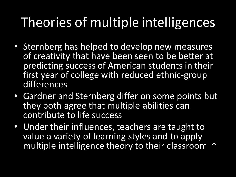 Theories of multiple intelligences Sternberg has helped to develop new measures of creativity that have been seen to be better at predicting success of American students in their first year of college with reduced ethnic-group differences Gardner and Sternberg differ on some points but they both agree that multiple abilities can contribute to life success Under their influences, teachers are taught to value a variety of learning styles and to apply multiple intelligence theory to their classroom *