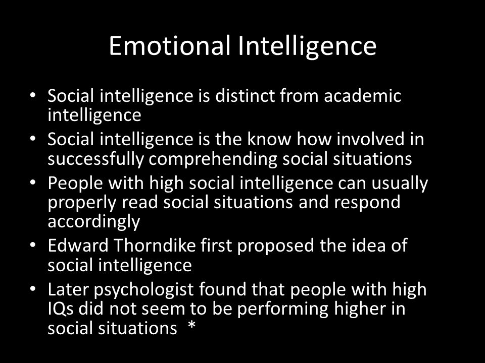 Emotional Intelligence Social intelligence is distinct from academic intelligence Social intelligence is the know how involved in successfully comprehending social situations People with high social intelligence can usually properly read social situations and respond accordingly Edward Thorndike first proposed the idea of social intelligence Later psychologist found that people with high IQs did not seem to be performing higher in social situations *